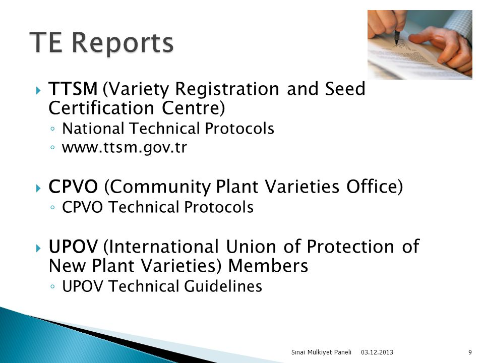 TTSM (Variety Registration and Seed Certification Centre) ◦ National Technical Protocols ◦ www.ttsm.gov.tr  CPVO (Community Plant Varieties Office) ◦ CPVO Technical Protocols  UPOV (International Union of Protection of New Plant Varieties) Members ◦ UPOV Technical Guidelines 03.12.2013 Sınai Mülkiyet Paneli9