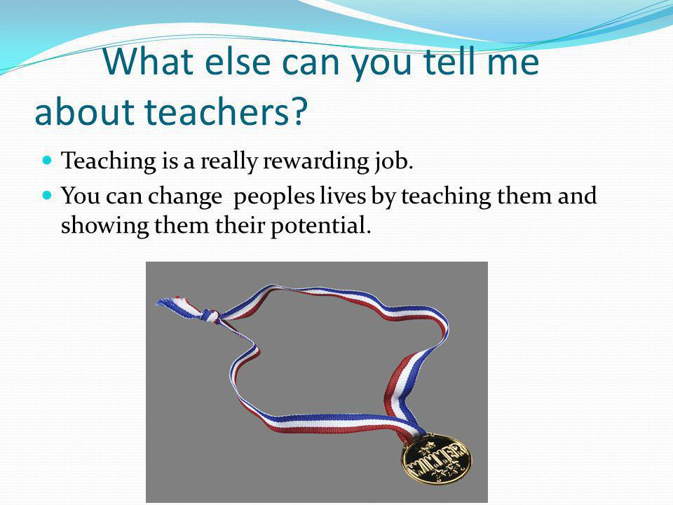 What else can you tell me about teachers. Teaching is a really rewarding job.