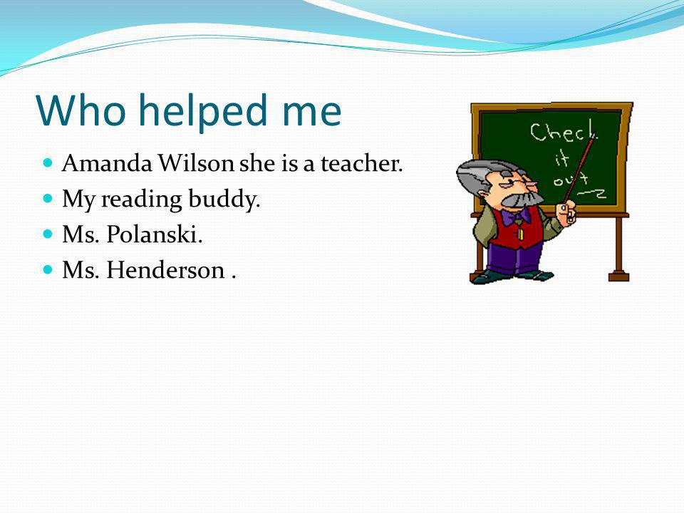 Who helped me Amanda Wilson she is a teacher. My reading buddy. Ms. Polanski. Ms. Henderson.