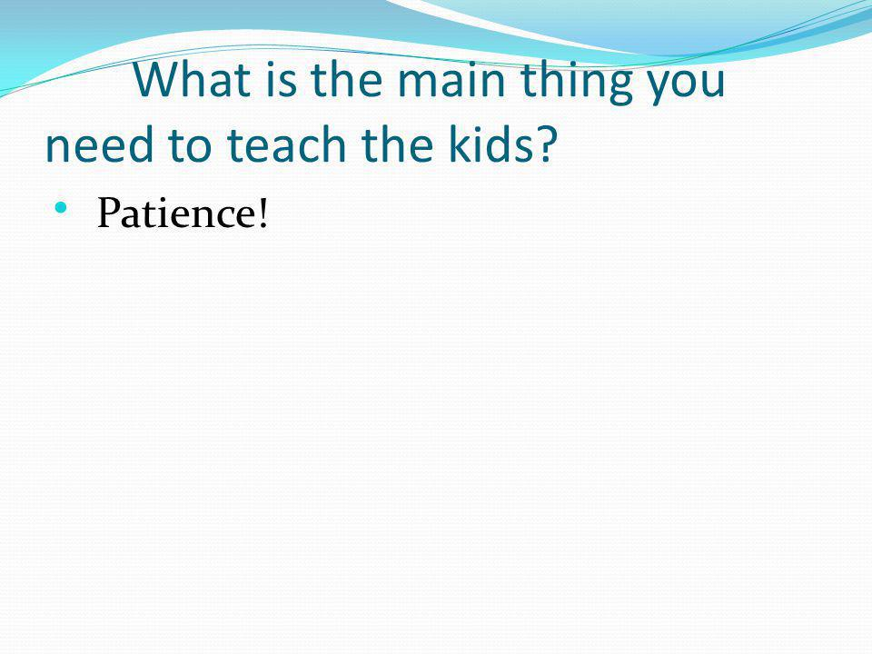 What is the main thing you need to teach the kids Patience!