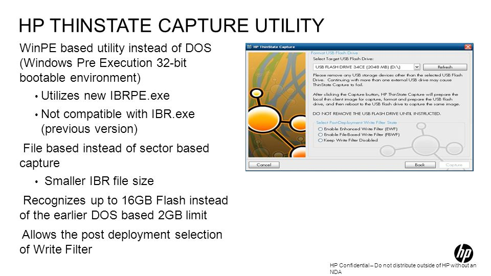 HP Confidential – Do not distribute outside of HP without an NDA HP THINSTATE CAPTURE UTILITY WinPE based utility instead of DOS (Windows Pre Execution 32-bit bootable environment) Utilizes new IBRPE.exe Not compatible with IBR.exe (previous version) File based instead of sector based capture Smaller IBR file size Recognizes up to 16GB Flash instead of the earlier DOS based 2GB limit Allows the post deployment selection of Write Filter