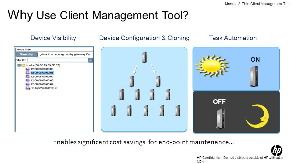 HP Confidential – Do not distribute outside of HP without an NDA Device VisibilityDevice Configuration & CloningTask Automation ON OFF Module 2: Thin Client Management Tool Why Use Client Management Tool.