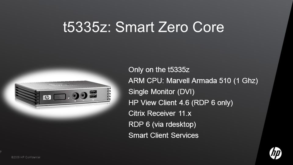 HP Confidential – Do not distribute outside of HP without an NDA ©2009 HP Confidential t5335z: Smart Zero Core Only on the t5335z ARM CPU: Marvell Armada 510 (1 Ghz) Single Monitor (DVI) HP View Client 4.6 (RDP 6 only) Citrix Receiver 11.x RDP 6 (via rdesktop) Smart Client Services 7