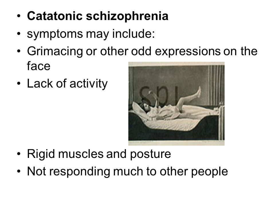 Catatonic schizophrenia symptoms may include: Grimacing or other odd expressions on the face Lack of activity Rigid muscles and posture Not responding much to other people