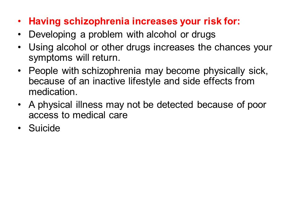 Having schizophrenia increases your risk for: Developing a problem with alcohol or drugs Using alcohol or other drugs increases the chances your symptoms will return.