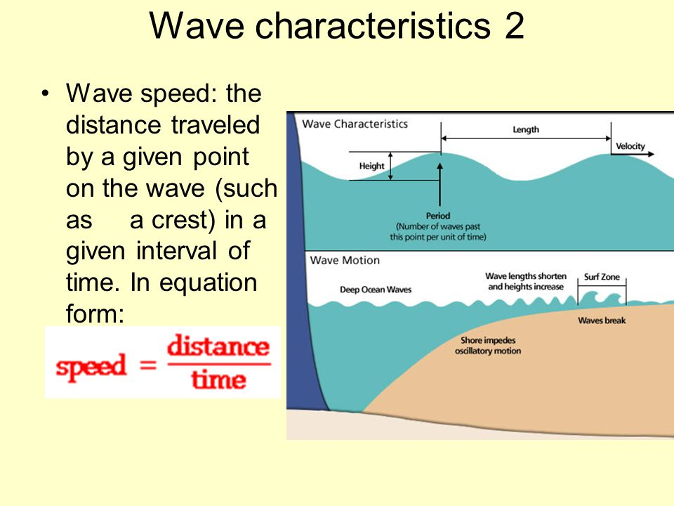 Wave characteristics 2 Wave speed: the distance traveled by a given point on the wave (such as a crest) in a given interval of time. In equation form: