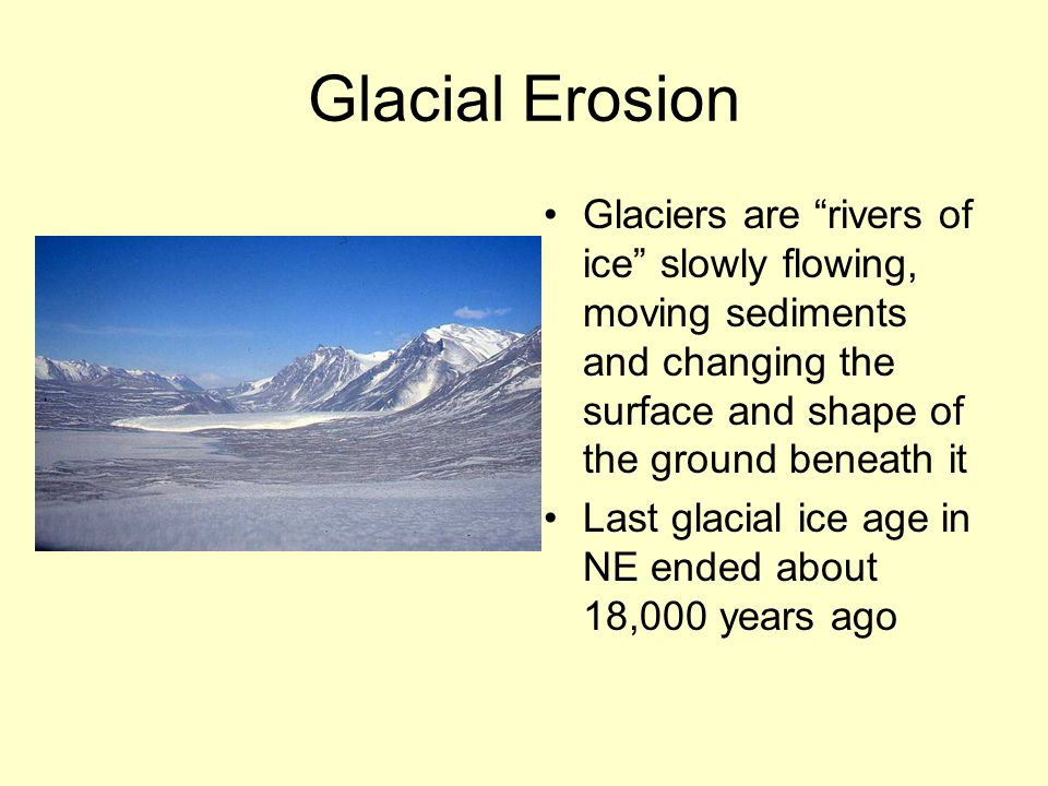 """Glacial Erosion Glaciers are """"rivers of ice"""" slowly flowing, moving sediments and changing the surface and shape of the ground beneath it Last glacial"""