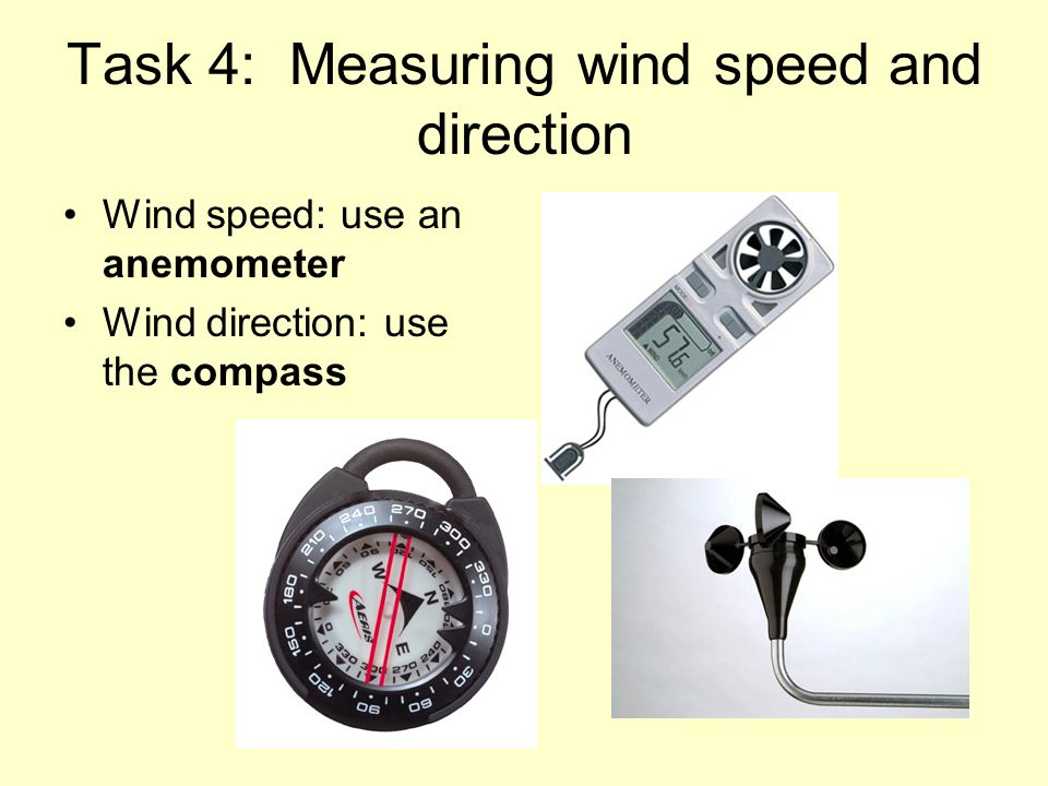 Task 4: Measuring wind speed and direction Wind speed: use an anemometer Wind direction: use the compass