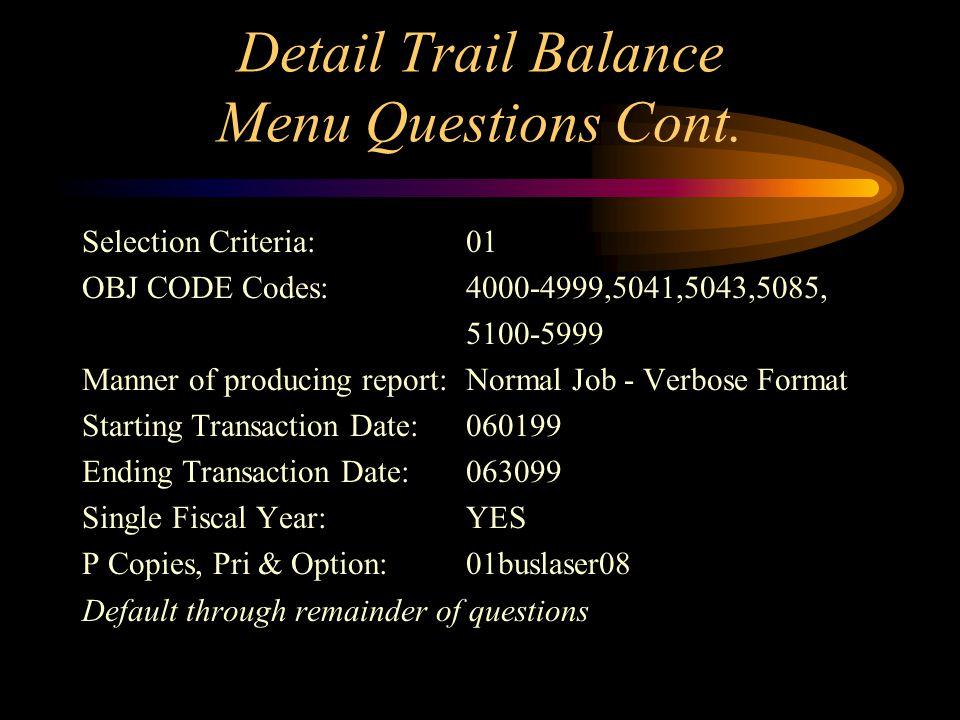 Detail Trail Balance Menu Questions Current Ledger Code:GL General Ledger Function:Reports Type of report:Standard Report Standard Report:Detail Trial Balance Ledger Side:GL Side - General Ledger Type of Selection Criteria:01,02 Sel Criteria:01 ORG KEY codes:11000 Selection Criteria:01 OBJ CODE Codes:4000-4999,5041,5043,5085, 5100-5999