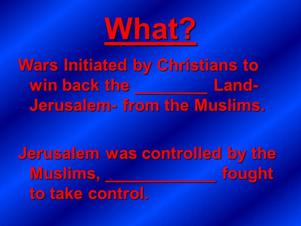 What. Wars Initiated by Christians to win back the ________ Land- Jerusalem- from the Muslims.