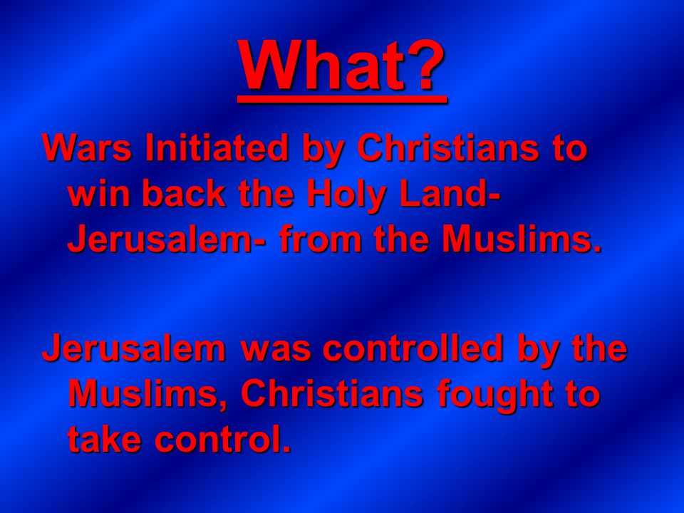 What? Wars Initiated by Christians to win back the Holy Land- Jerusalem- from the Muslims. Jerusalem was controlled by the Muslims, Christians fought