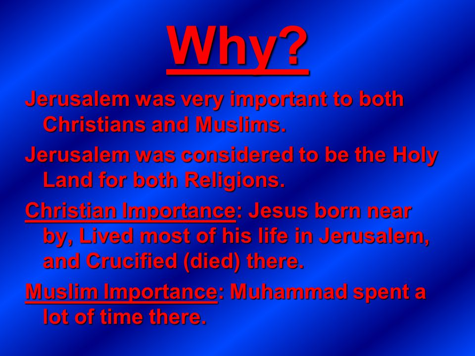Why? Jerusalem was very important to both Christians and Muslims. Jerusalem was considered to be the Holy Land for both Religions. Christian Importanc