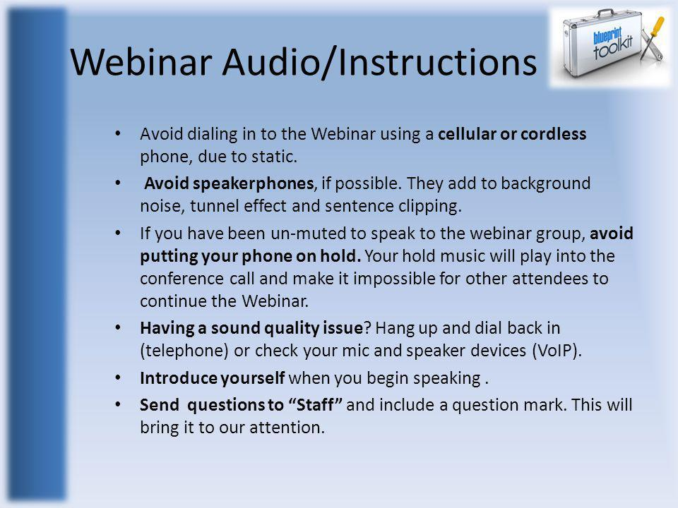 Webinar Audio/Instructions Avoid dialing in to the Webinar using a cellular or cordless phone, due to static. Avoid speakerphones, if possible. They a