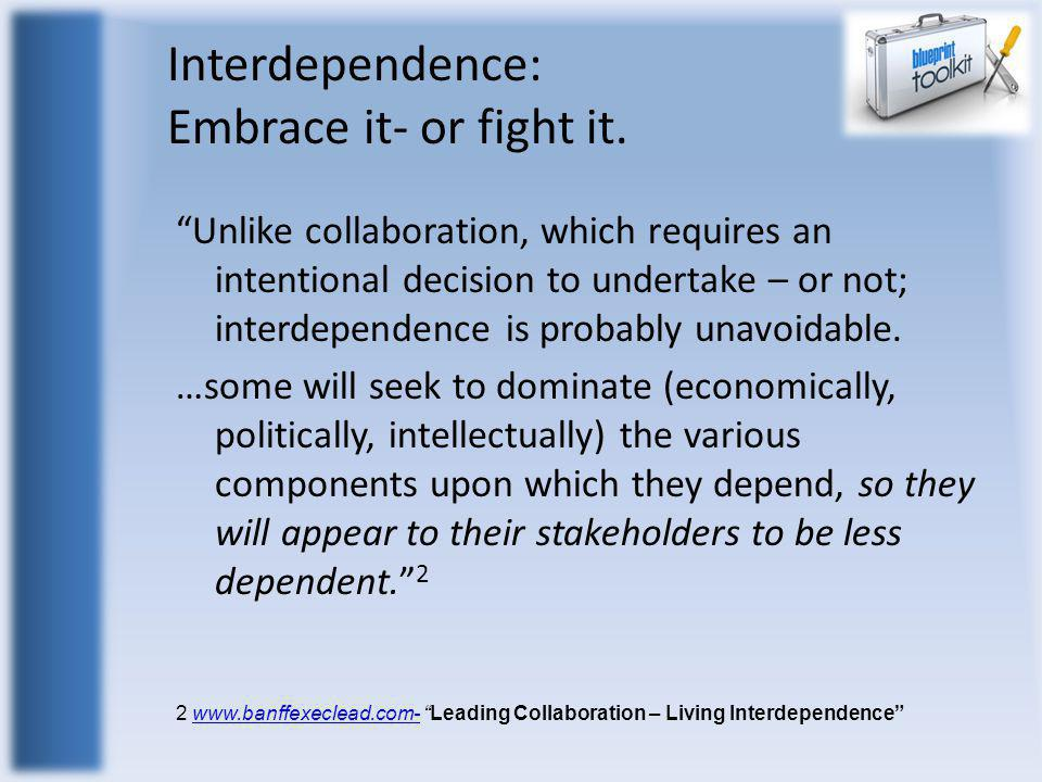 "Interdependence: Embrace it- or fight it. ""Unlike collaboration, which requires an intentional decision to undertake – or not; interdependence is prob"