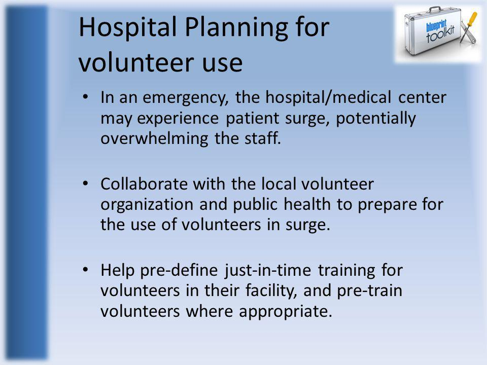 Hospital Planning for volunteer use In an emergency, the hospital/medical center may experience patient surge, potentially overwhelming the staff. Col