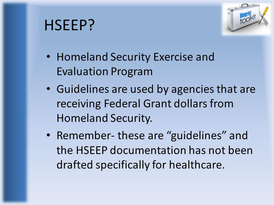 HSEEP? Homeland Security Exercise and Evaluation Program Guidelines are used by agencies that are receiving Federal Grant dollars from Homeland Securi