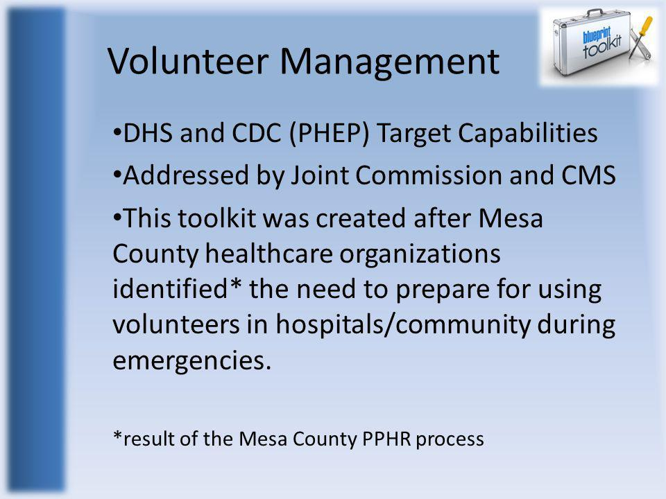 Volunteer Management DHS and CDC (PHEP) Target Capabilities Addressed by Joint Commission and CMS This toolkit was created after Mesa County healthcar