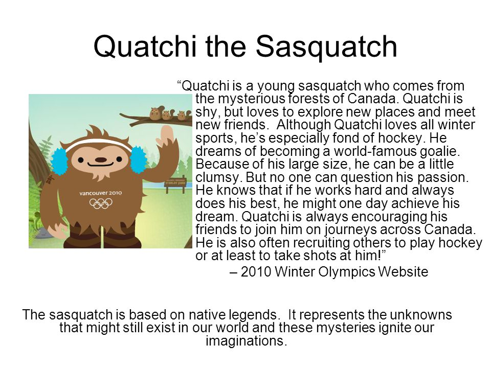 Quatchi the Sasquatch Quatchi is a young sasquatch who comes from the mysterious forests of Canada.