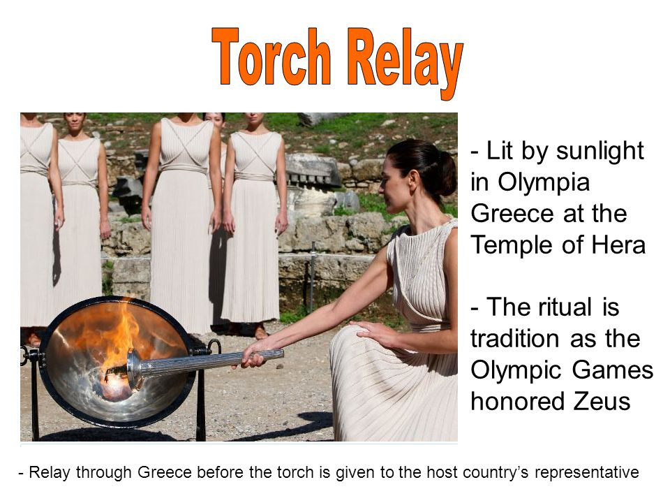 - Lit by sunlight in Olympia Greece at the Temple of Hera - The ritual is tradition as the Olympic Games honored Zeus - Relay through Greece before the torch is given to the host country's representative