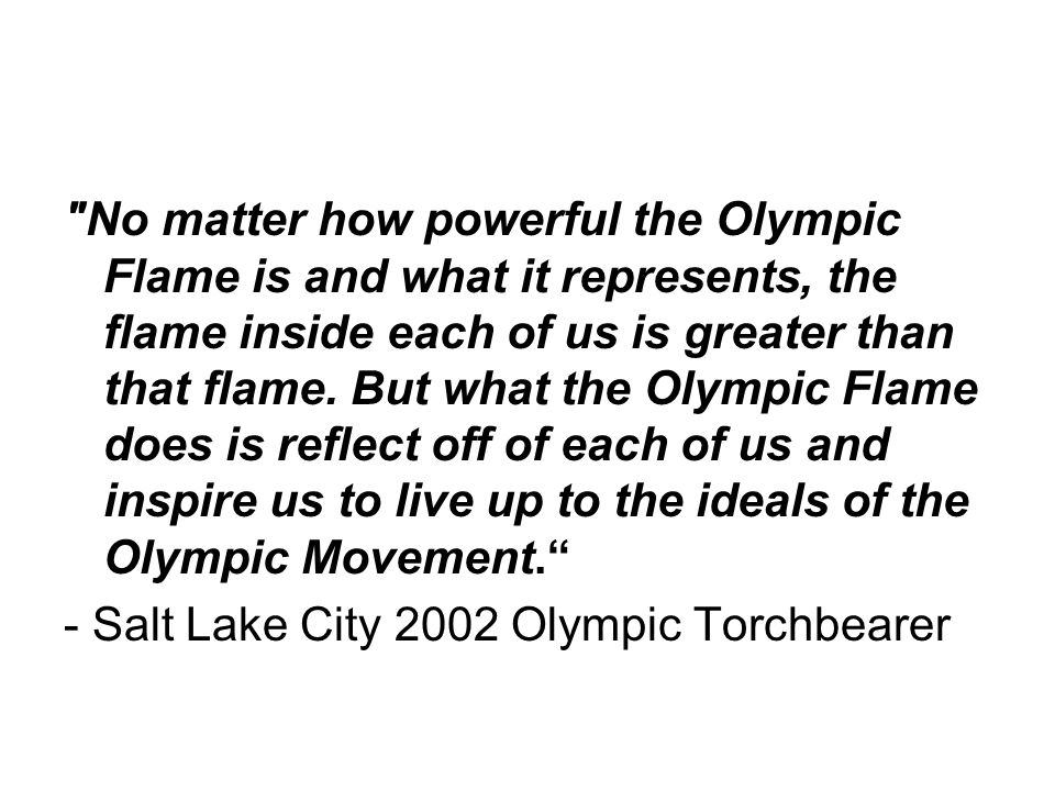 No matter how powerful the Olympic Flame is and what it represents, the flame inside each of us is greater than that flame.