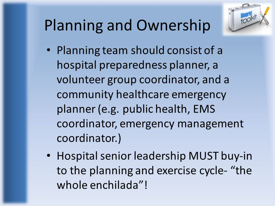 Planning and Ownership Planning team should consist of a hospital preparedness planner, a volunteer group coordinator, and a community healthcare emergency planner (e.g.