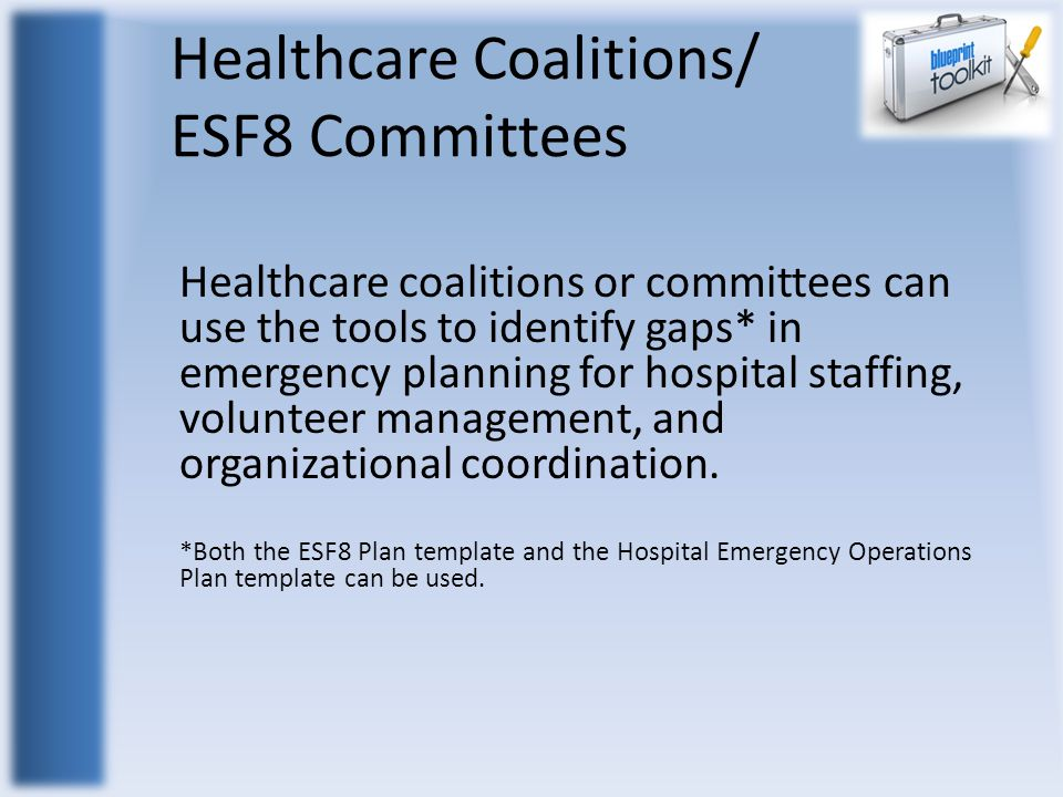 Healthcare Coalitions/ ESF8 Committees Healthcare coalitions or committees can use the tools to identify gaps* in emergency planning for hospital staffing, volunteer management, and organizational coordination.