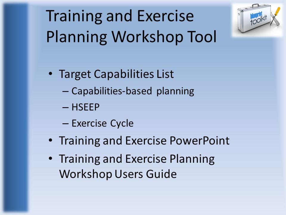 Training and Exercise Planning Workshop Tool Target Capabilities List – Capabilities-based planning – HSEEP – Exercise Cycle Training and Exercise PowerPoint Training and Exercise Planning Workshop Users Guide