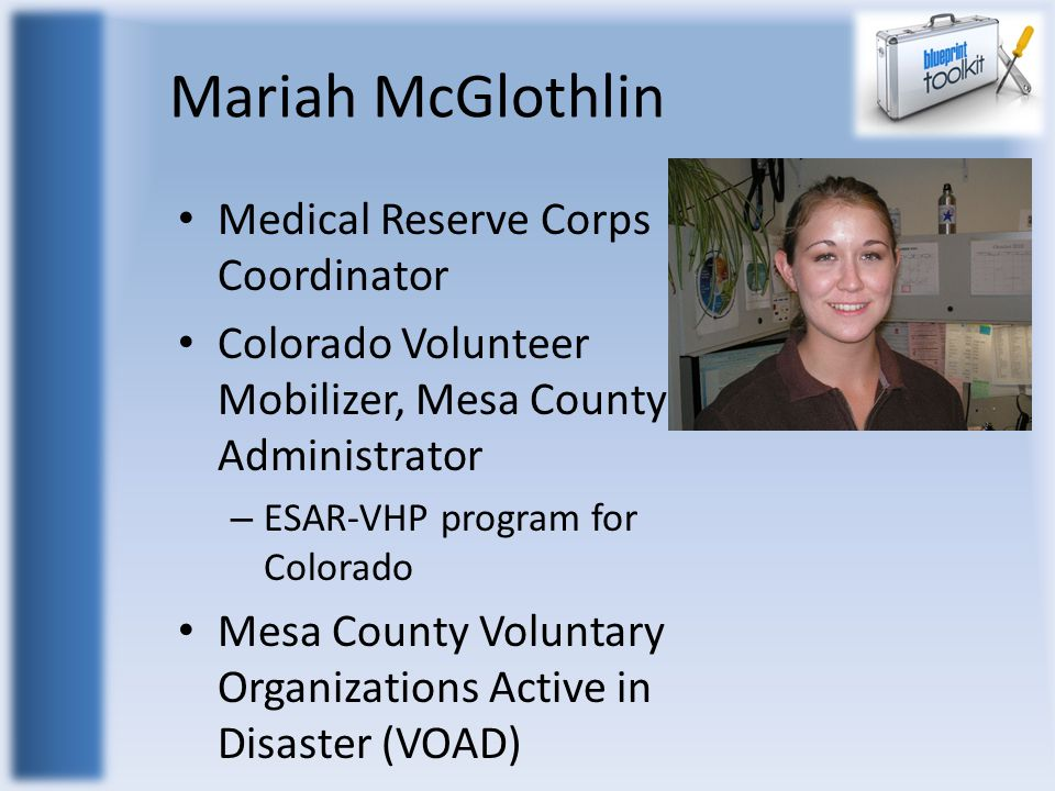 Mariah McGlothlin Medical Reserve Corps Coordinator Colorado Volunteer Mobilizer, Mesa County Administrator – ESAR-VHP program for Colorado Mesa County Voluntary Organizations Active in Disaster (VOAD)