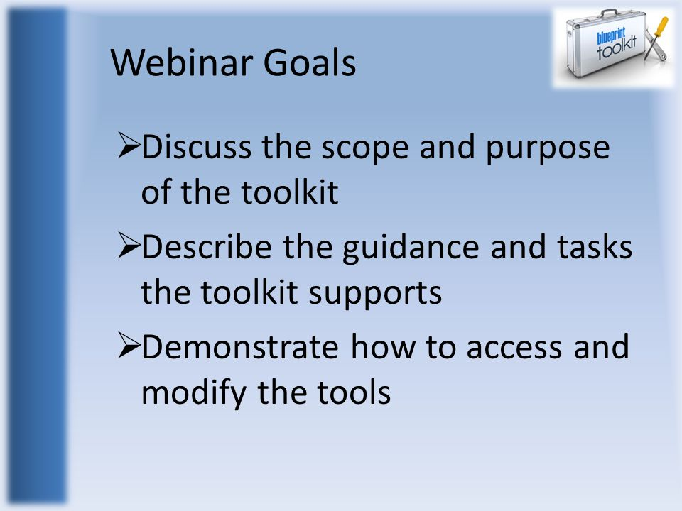 Webinar Goals  Discuss the scope and purpose of the toolkit  Describe the guidance and tasks the toolkit supports  Demonstrate how to access and modify the tools