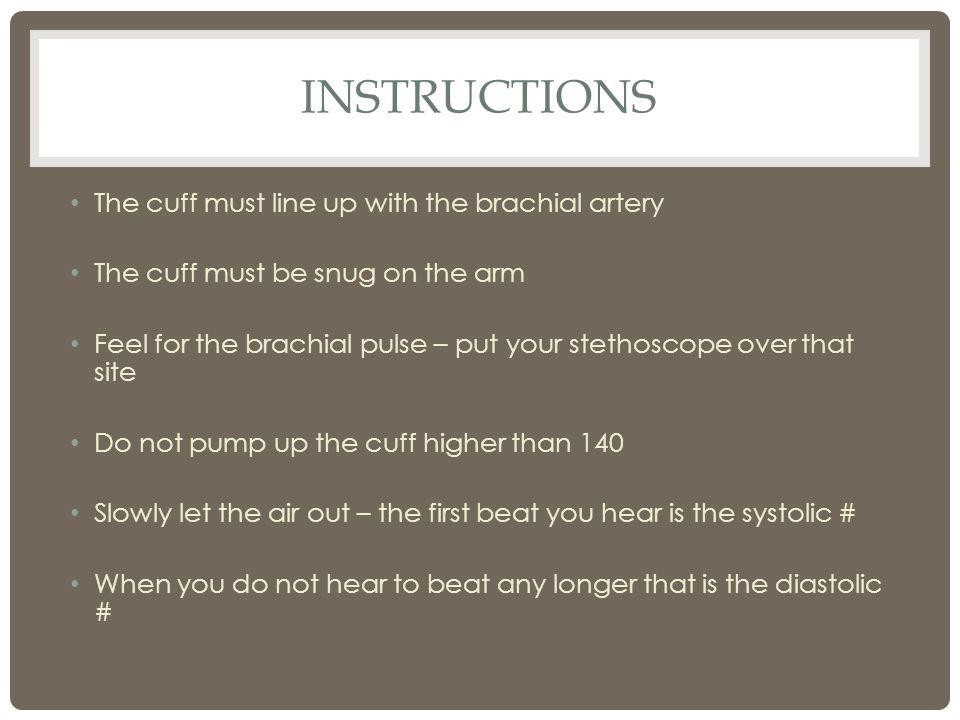 INSTRUCTIONS The cuff must line up with the brachial artery The cuff must be snug on the arm Feel for the brachial pulse – put your stethoscope over t