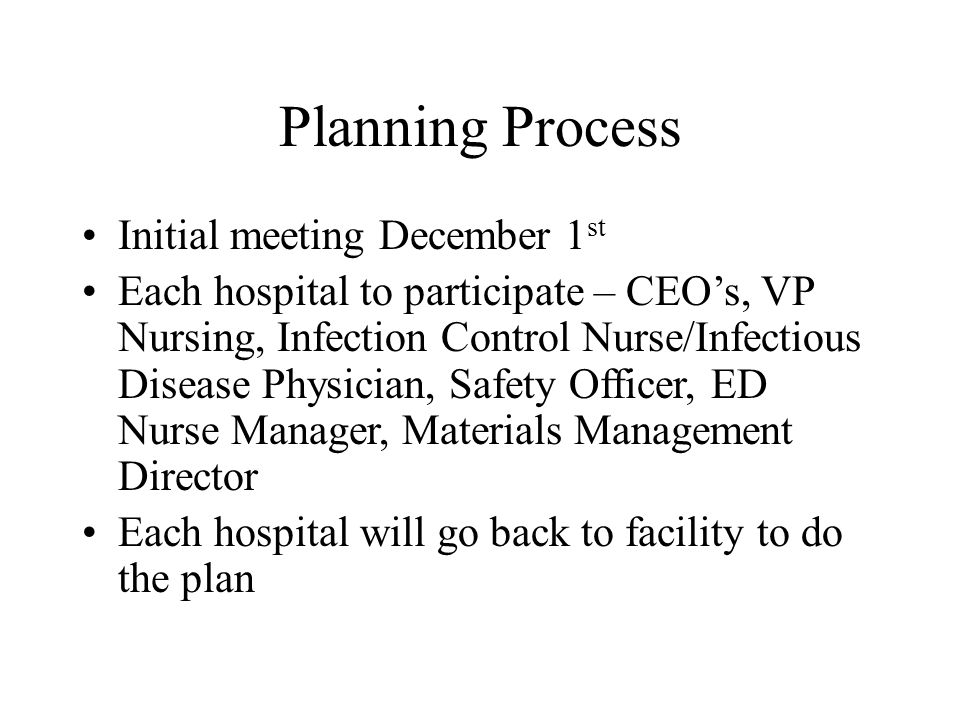 Planning Process Initial meeting December 1 st Each hospital to participate – CEO's, VP Nursing, Infection Control Nurse/Infectious Disease Physician, Safety Officer, ED Nurse Manager, Materials Management Director Each hospital will go back to facility to do the plan