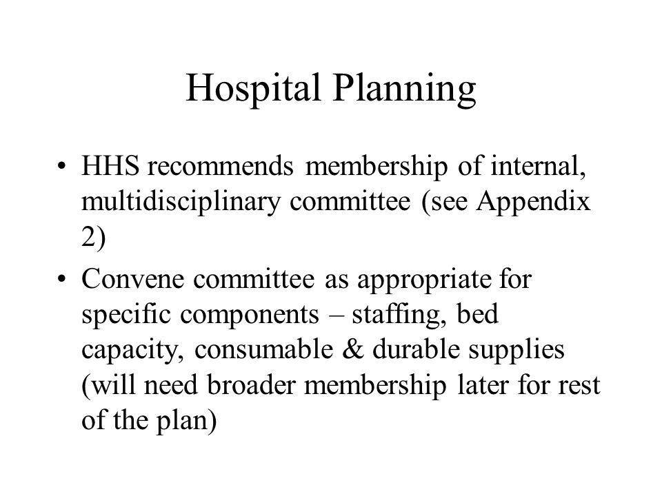 Hospital Planning HHS recommends membership of internal, multidisciplinary committee (see Appendix 2) Convene committee as appropriate for specific components – staffing, bed capacity, consumable & durable supplies (will need broader membership later for rest of the plan)