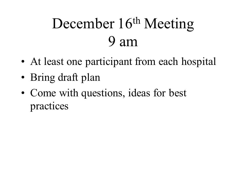December 16 th Meeting 9 am At least one participant from each hospital Bring draft plan Come with questions, ideas for best practices