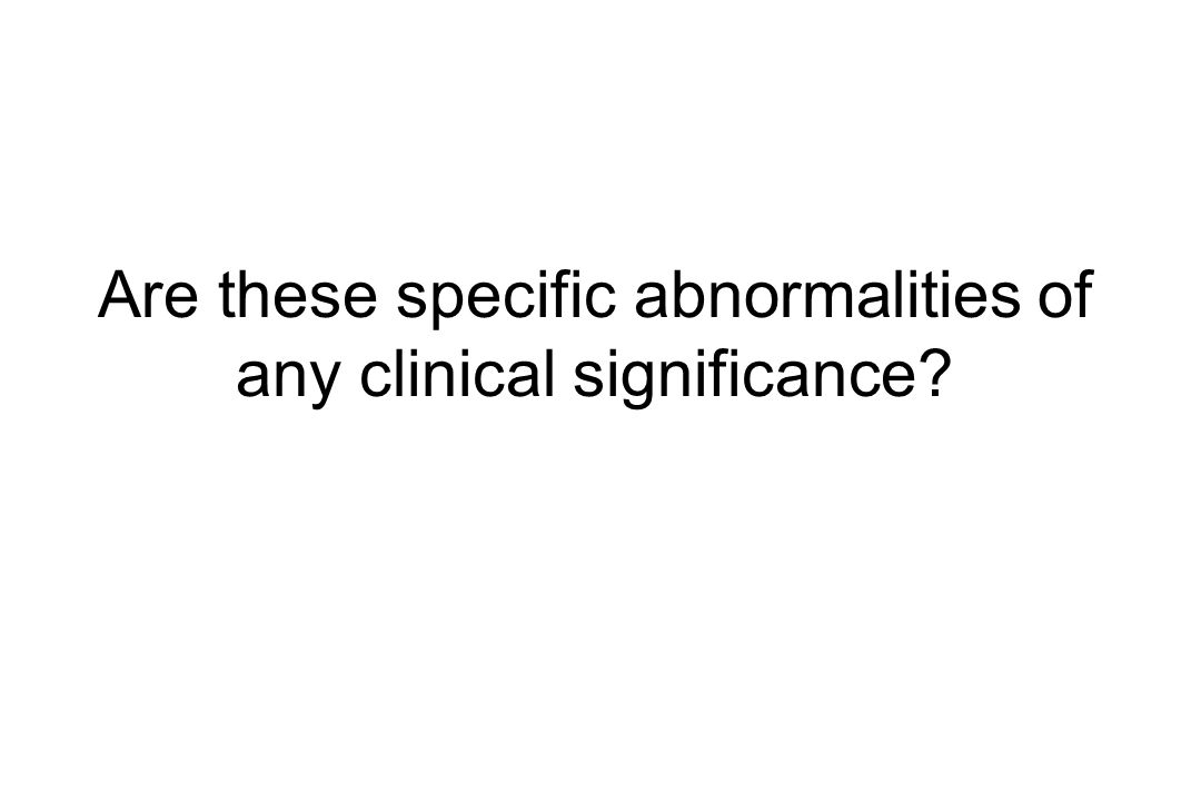Are these specific abnormalities of any clinical significance?