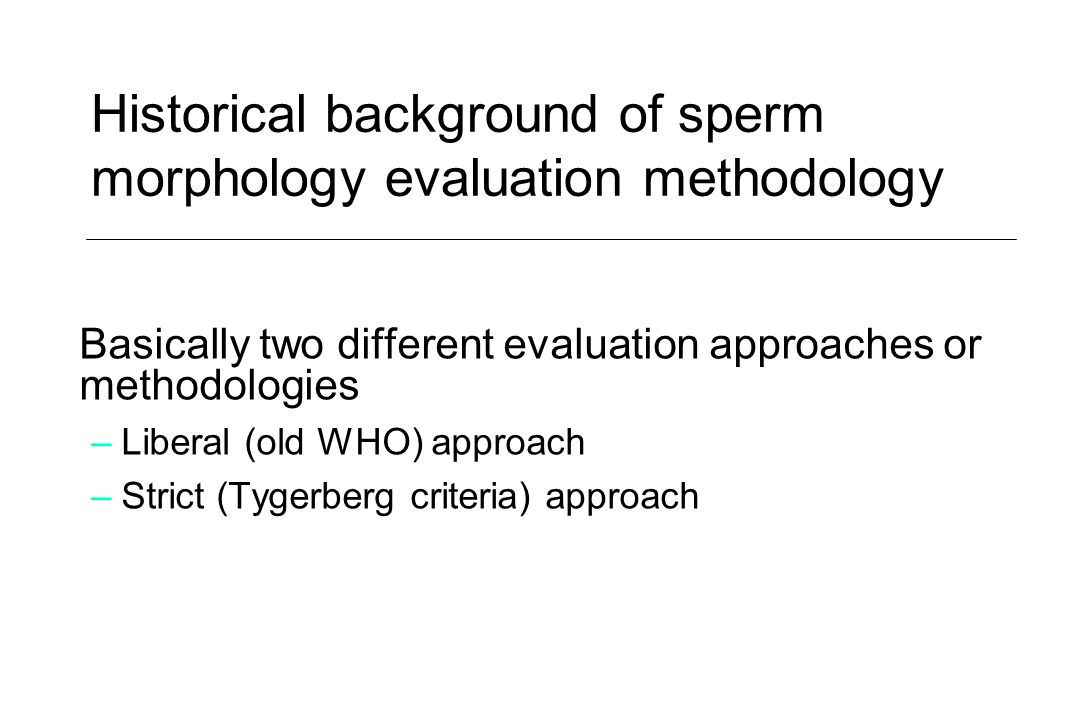 Historical background of sperm morphology evaluation methodology Basically two different evaluation approaches or methodologies –Liberal (old WHO) app