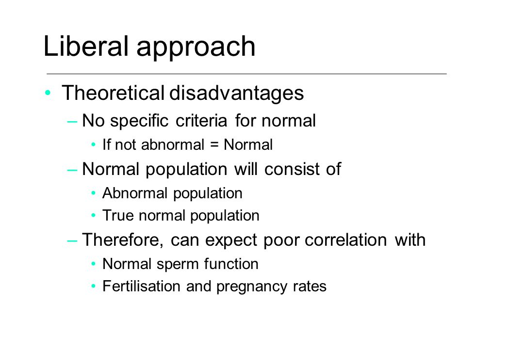 Liberal approach Theoretical disadvantages –No specific criteria for normal If not abnormal = Normal –Normal population will consist of Abnormal popul