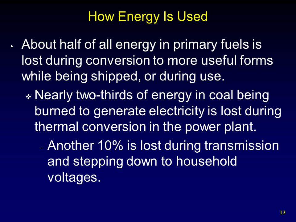 13 How Energy Is Used About half of all energy in primary fuels is lost during conversion to more useful forms while being shipped, or during use.  N