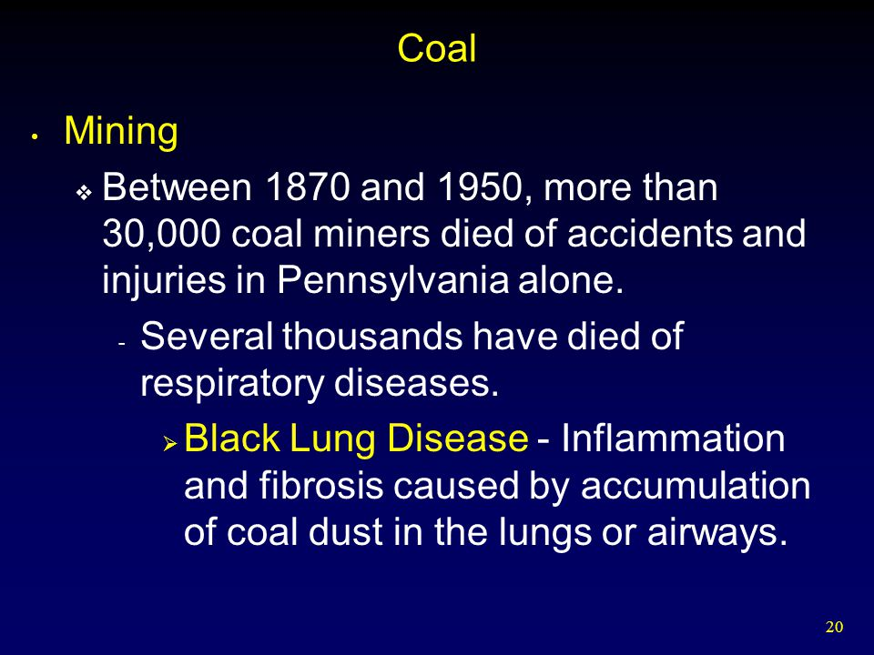 20 Coal Mining  Between 1870 and 1950, more than 30,000 coal miners died of accidents and injuries in Pennsylvania alone. - Several thousands have di