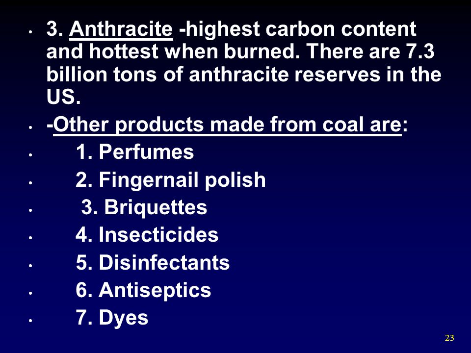 23 3. Anthracite -highest carbon content and hottest when burned. There are 7.3 billion tons of anthracite reserves in the US. -Other products made fr