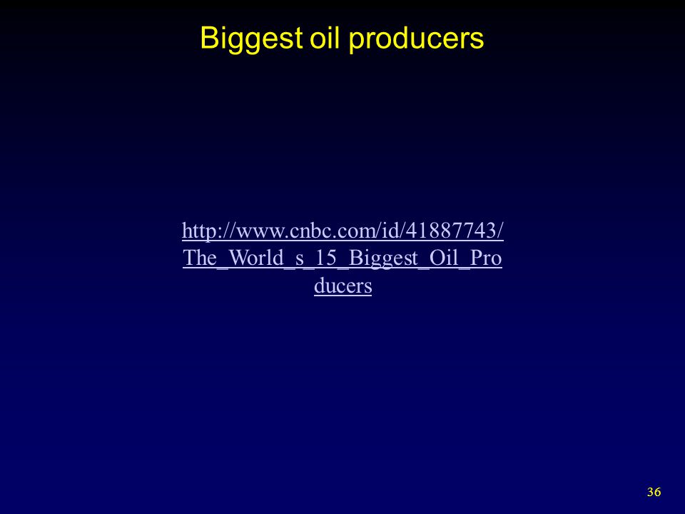 36 Biggest oil producers http://www.cnbc.com/id/41887743/ The_World_s_15_Biggest_Oil_Pro ducers