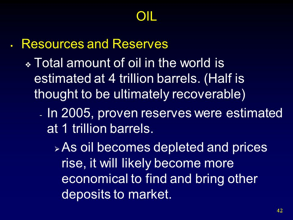 42 OIL Resources and Reserves  Total amount of oil in the world is estimated at 4 trillion barrels. (Half is thought to be ultimately recoverable) -