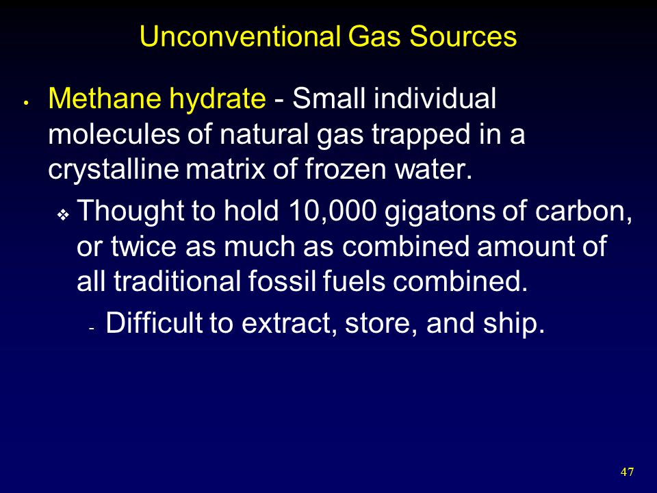 47 Unconventional Gas Sources Methane hydrate - Small individual molecules of natural gas trapped in a crystalline matrix of frozen water.  Thought t