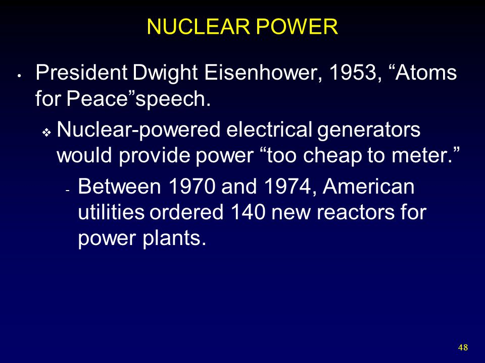 """48 NUCLEAR POWER President Dwight Eisenhower, 1953, """"Atoms for Peace""""speech.  Nuclear-powered electrical generators would provide power """"too cheap to"""