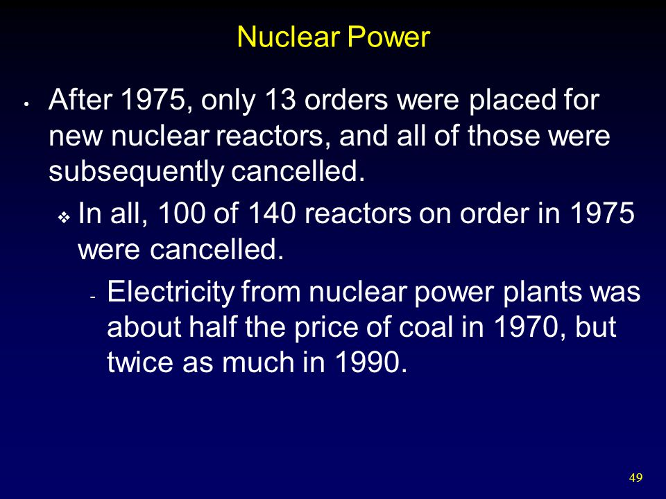 49 Nuclear Power After 1975, only 13 orders were placed for new nuclear reactors, and all of those were subsequently cancelled.  In all, 100 of 140 r