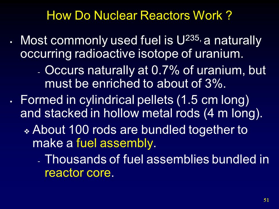 51 How Do Nuclear Reactors Work ? Most commonly used fuel is U 235, a naturally occurring radioactive isotope of uranium. - Occurs naturally at 0.7% o