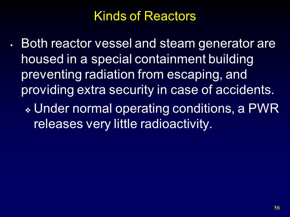 56 Kinds of Reactors Both reactor vessel and steam generator are housed in a special containment building preventing radiation from escaping, and prov
