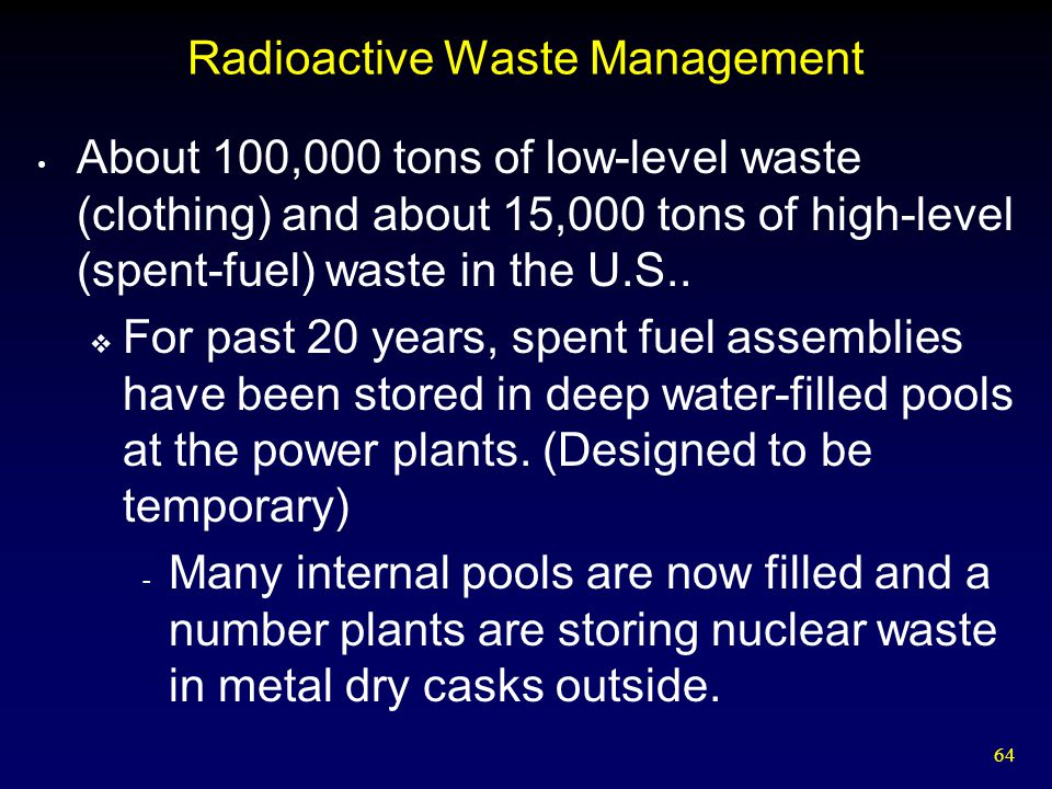 64 Radioactive Waste Management About 100,000 tons of low-level waste (clothing) and about 15,000 tons of high-level (spent-fuel) waste in the U.S.. 
