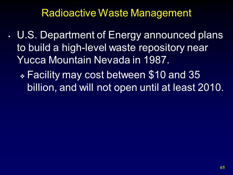 65 Radioactive Waste Management U.S. Department of Energy announced plans to build a high-level waste repository near Yucca Mountain Nevada in 1987. 