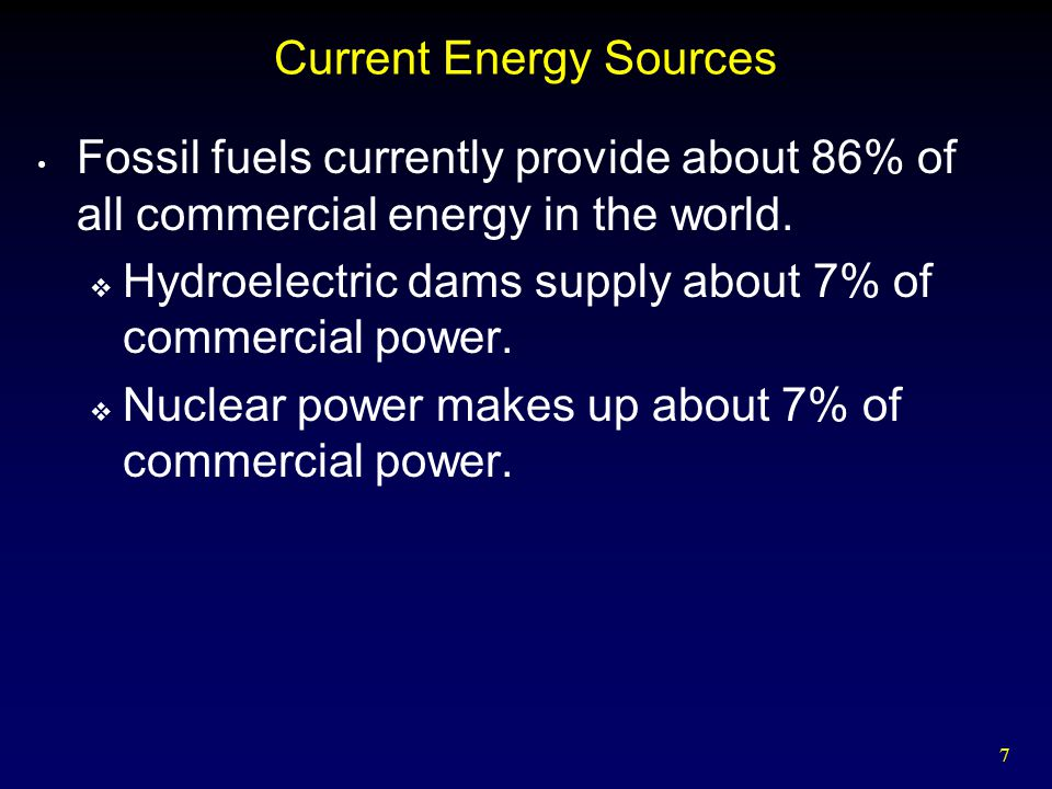 7 Current Energy Sources Fossil fuels currently provide about 86% of all commercial energy in the world.  Hydroelectric dams supply about 7% of comme