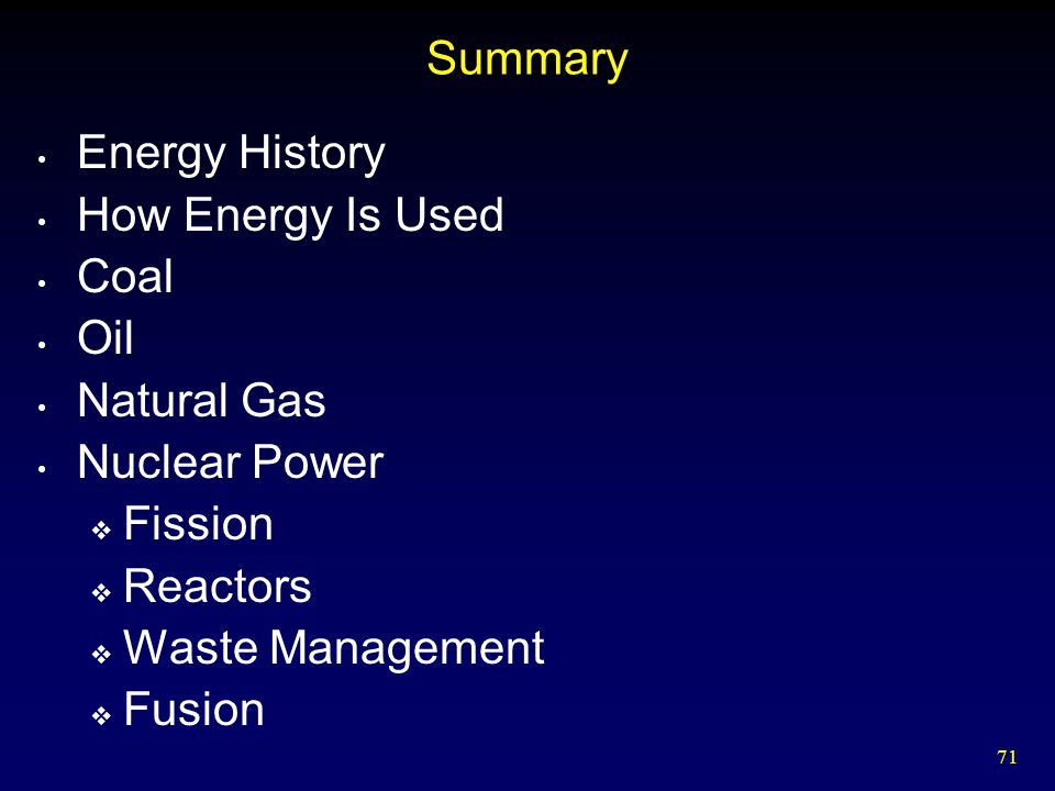 71 Summary Energy History How Energy Is Used Coal Oil Natural Gas Nuclear Power  Fission  Reactors  Waste Management  Fusion